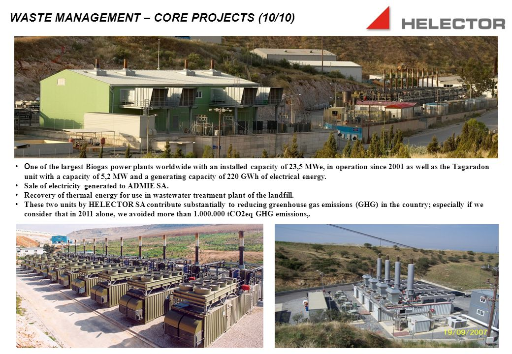 WASTE MANAGEMENT – CORE PROJECTS (10/10) O ne of the largest Biogas power plants worldwide with an installed capacity of 23,5 MWe, in operation since 2001 as well as the Tagaradon unit with a capacity of 5,2 MW and a generating capacity of 220 GWh of electrical energy.