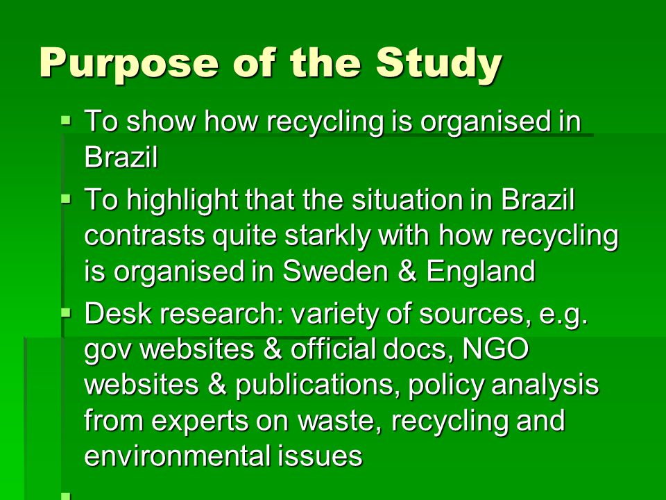 Brazil's Growing Waste Problem  Solid waste increased by 1.8% in 2011(double the population growth of 0.9%) to approximately 62 million tonnes in 2011  Household waste is the responsibility of the municipality and collection covers 95% of the country (not including 'favelas' reducing coverage to around 89%)  Illegal dumping of household waste and fly-tipping along roadsides and riverbanks is common  51% of waste goes to open-air dumps (currently 2,906 dumps in total)  28% goes to engineered landfill  21% goes to sanitary landfill