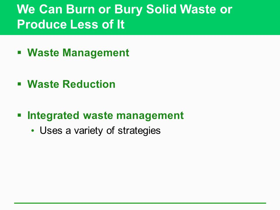 We Can Burn or Bury Solid Waste or Produce Less of It  Waste Management  Waste Reduction  Integrated waste management Uses a variety of strategies