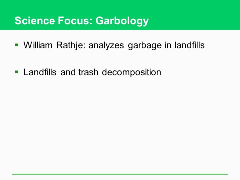 Science Focus: Garbology  William Rathje: analyzes garbage in landfills  Landfills and trash decomposition