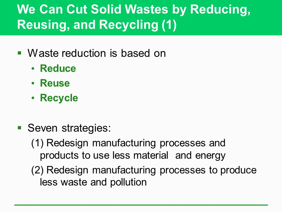 We Can Cut Solid Wastes by Reducing, Reusing, and Recycling (1)  Waste reduction is based on Reduce Reuse Recycle  Seven strategies: (1) Redesign manufacturing processes and products to use less material and energy (2) Redesign manufacturing processes to produce less waste and pollution