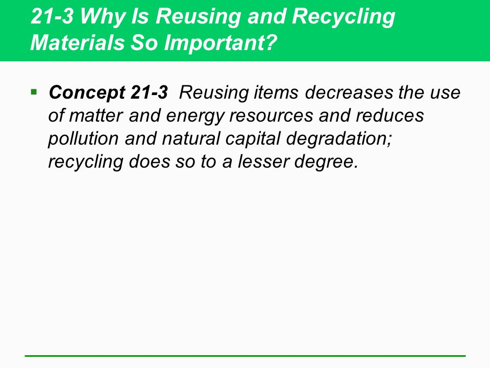 21-3 Why Is Reusing and Recycling Materials So Important?  Concept 21-3 Reusing items decreases the use of matter and energy resources and reduces po