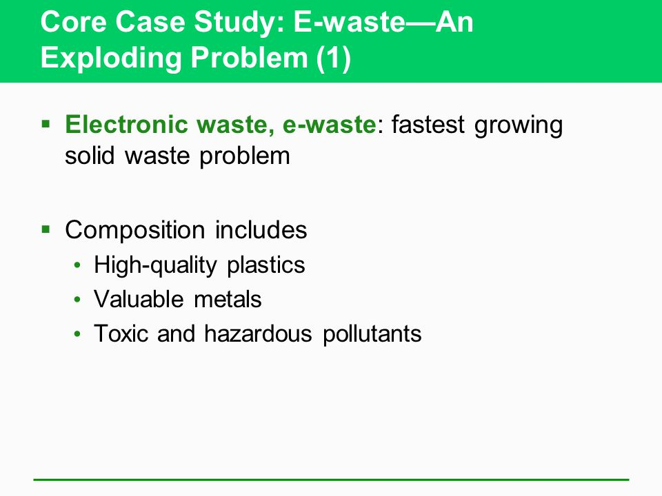 Core Case Study: E-waste—An Exploding Problem (1)  Electronic waste, e-waste: fastest growing solid waste problem  Composition includes High-quality plastics Valuable metals Toxic and hazardous pollutants