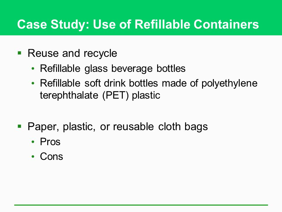 Case Study: Use of Refillable Containers  Reuse and recycle Refillable glass beverage bottles Refillable soft drink bottles made of polyethylene tere