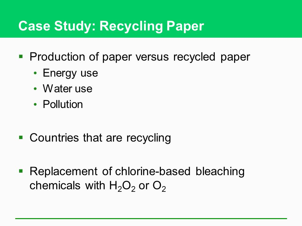 Case Study: Recycling Paper  Production of paper versus recycled paper Energy use Water use Pollution  Countries that are recycling  Replacement of