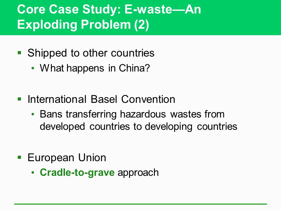 Core Case Study: E-waste—An Exploding Problem (2)  Shipped to other countries What happens in China?  International Basel Convention Bans transferri
