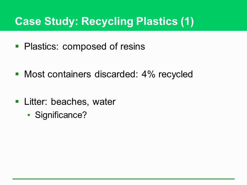 Case Study: Recycling Plastics (1)  Plastics: composed of resins  Most containers discarded: 4% recycled  Litter: beaches, water Significance?