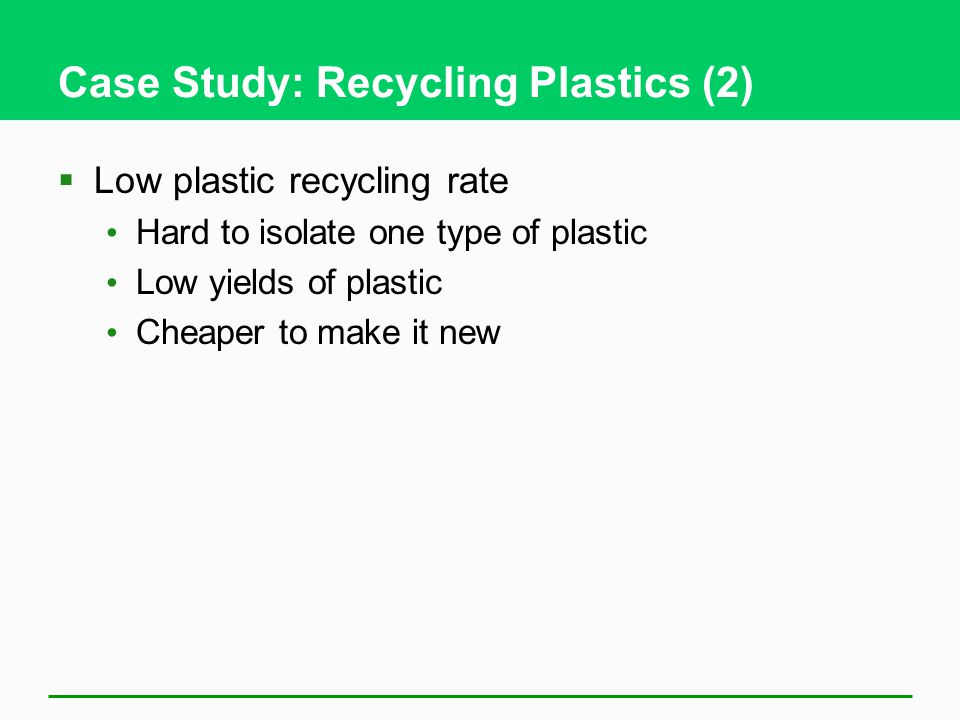 Case Study: Recycling Plastics (2)  Low plastic recycling rate Hard to isolate one type of plastic Low yields of plastic Cheaper to make it new