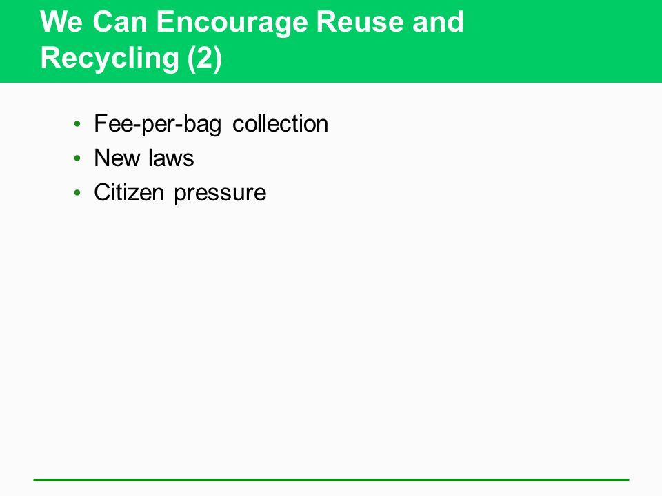 We Can Encourage Reuse and Recycling (2) Fee-per-bag collection New laws Citizen pressure