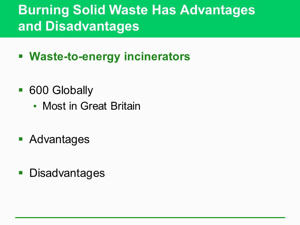 Burning Solid Waste Has Advantages and Disadvantages  Waste-to-energy incinerators  600 Globally Most in Great Britain  Advantages  Disadvantages