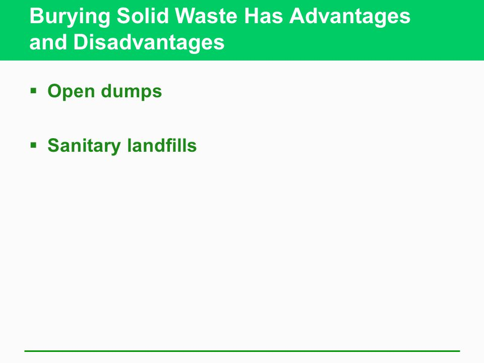 Burying Solid Waste Has Advantages and Disadvantages  Open dumps  Sanitary landfills