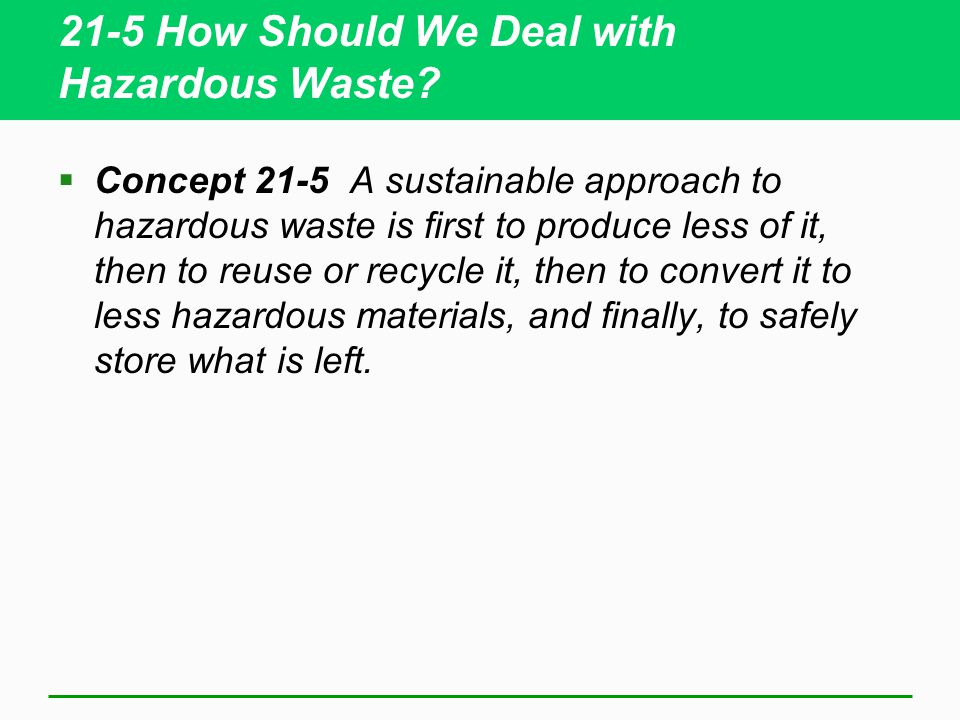 21-5 How Should We Deal with Hazardous Waste?  Concept 21-5 A sustainable approach to hazardous waste is first to produce less of it, then to reuse o
