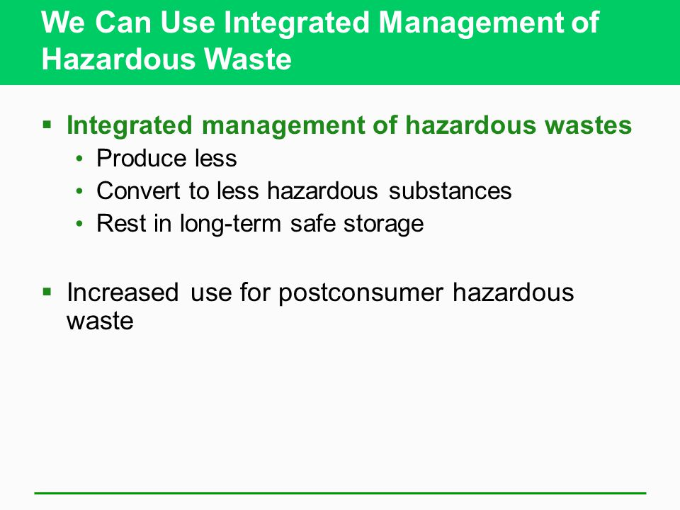 We Can Use Integrated Management of Hazardous Waste  Integrated management of hazardous wastes Produce less Convert to less hazardous substances Rest in long-term safe storage  Increased use for postconsumer hazardous waste