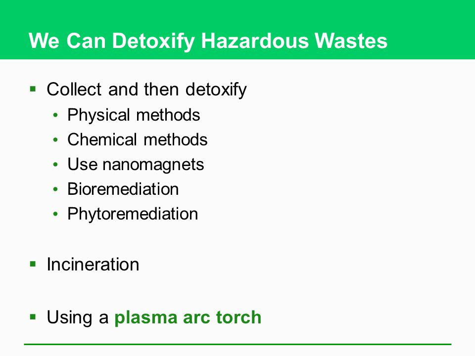 We Can Detoxify Hazardous Wastes  Collect and then detoxify Physical methods Chemical methods Use nanomagnets Bioremediation Phytoremediation  Incineration  Using a plasma arc torch