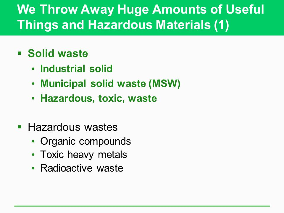We Throw Away Huge Amounts of Useful Things and Hazardous Materials (1)  Solid waste Industrial solid Municipal solid waste (MSW) Hazardous, toxic, waste  Hazardous wastes Organic compounds Toxic heavy metals Radioactive waste