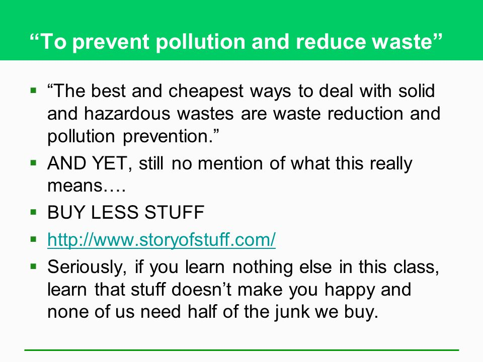 To prevent pollution and reduce waste  The best and cheapest ways to deal with solid and hazardous wastes are waste reduction and pollution prevention.  AND YET, still no mention of what this really means….
