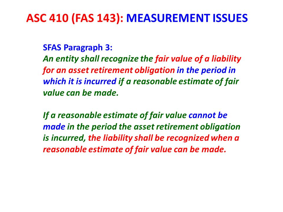 ASC 410 (FAS 143): MEASUREMENT ISSUES SFAS Paragraph 3: An entity shall recognize the fair value of a liability for an asset retirement obligation in