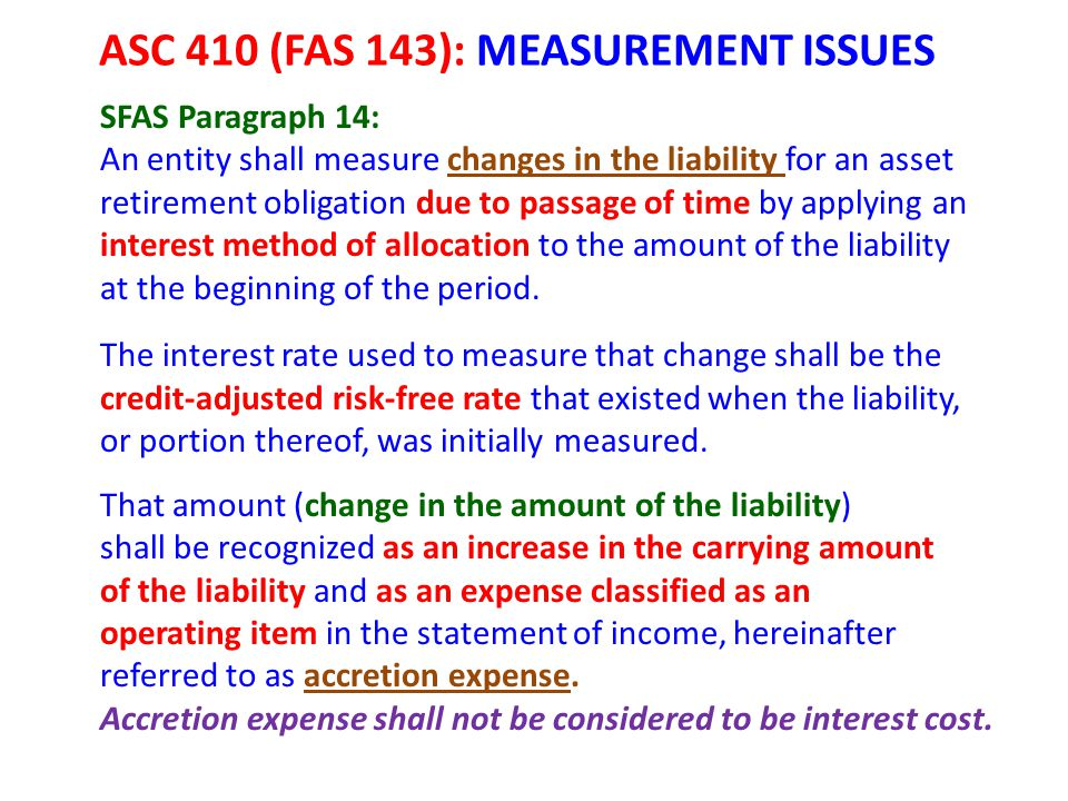 ASC 410 (FAS 143): MEASUREMENT ISSUES SFAS Paragraph 14: An entity shall measure changes in the liability for an asset retirement obligation due to pa