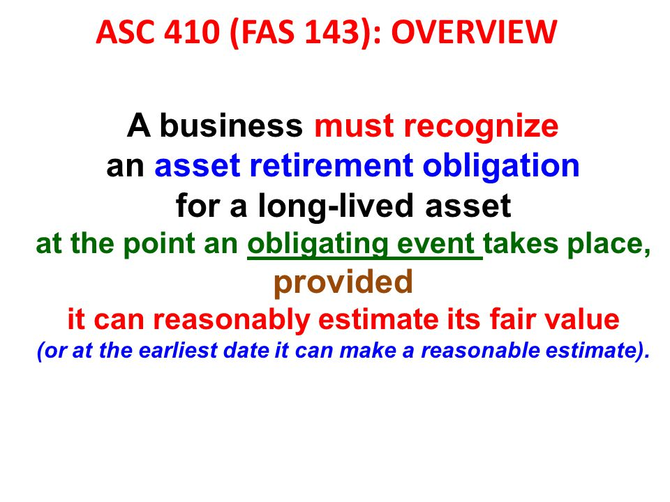 ASC 410 (FAS 143): OVERVIEW A business must recognize an asset retirement obligation for a long-lived asset at the point an obligating event takes pla