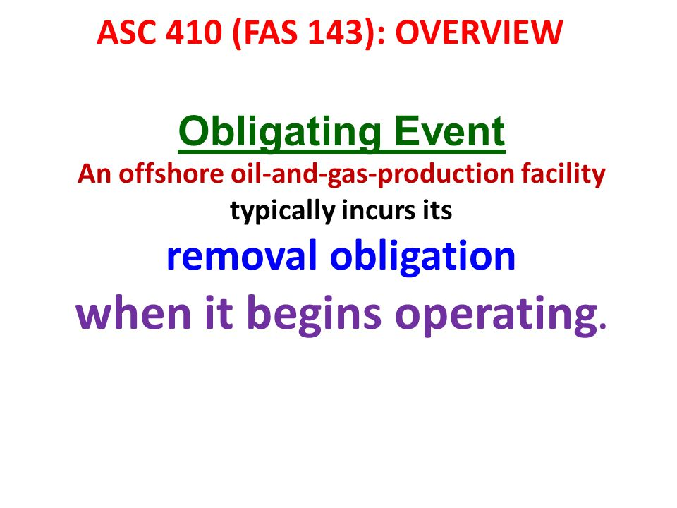 ASC 410 (FAS 143): OVERVIEW Obligating Event An offshore oil-and-gas-production facility typically incurs its removal obligation when it begins operat
