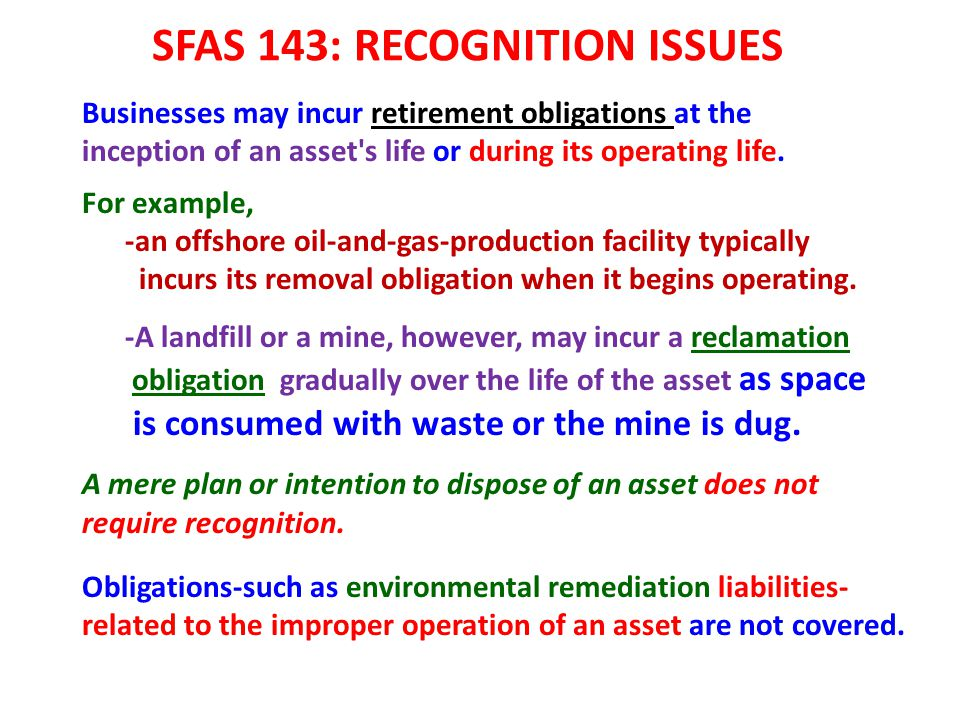 SFAS 143: RECOGNITION ISSUES Businesses may incur retirement obligations at the inception of an asset's life or during its operating life. For example