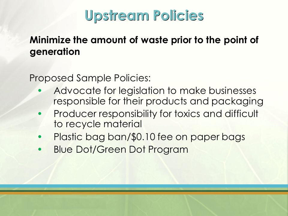 Upstream Policies Minimize the amount of waste prior to the point of generation Proposed Sample Policies: Advocate for legislation to make businesses responsible for their products and packaging Producer responsibility for toxics and difficult to recycle material Plastic bag ban/$0.10 fee on paper bags Blue Dot/Green Dot Program