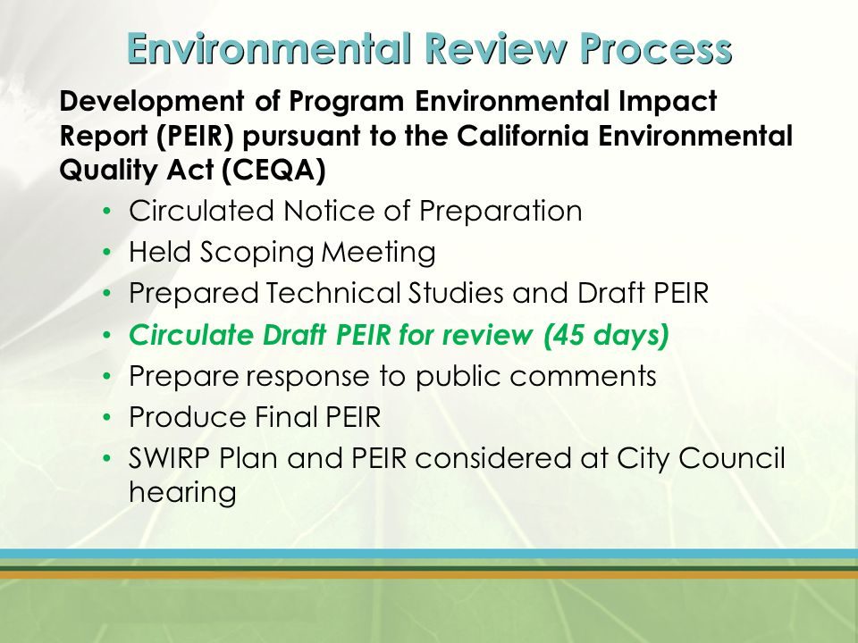 Environmental Review Process Development of Program Environmental Impact Report (PEIR) pursuant to the California Environmental Quality Act (CEQA) Circulated Notice of Preparation Held Scoping Meeting Prepared Technical Studies and Draft PEIR Circulate Draft PEIR for review (45 days) Prepare response to public comments Produce Final PEIR SWIRP Plan and PEIR considered at City Council hearing