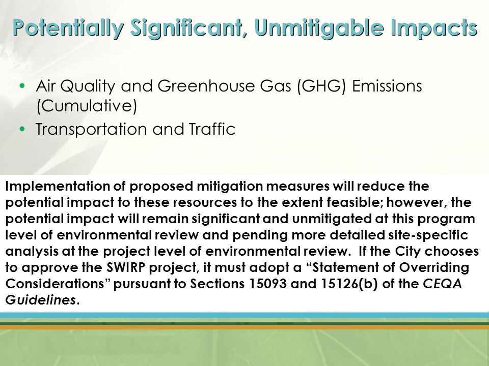 Potentially Significant, Unmitigable Impacts Air Quality and Greenhouse Gas (GHG) Emissions (Cumulative) Transportation and Traffic Implementation of proposed mitigation measures will reduce the potential impact to these resources to the extent feasible; however, the potential impact will remain significant and unmitigated at this program level of environmental review and pending more detailed site-specific analysis at the project level of environmental review.