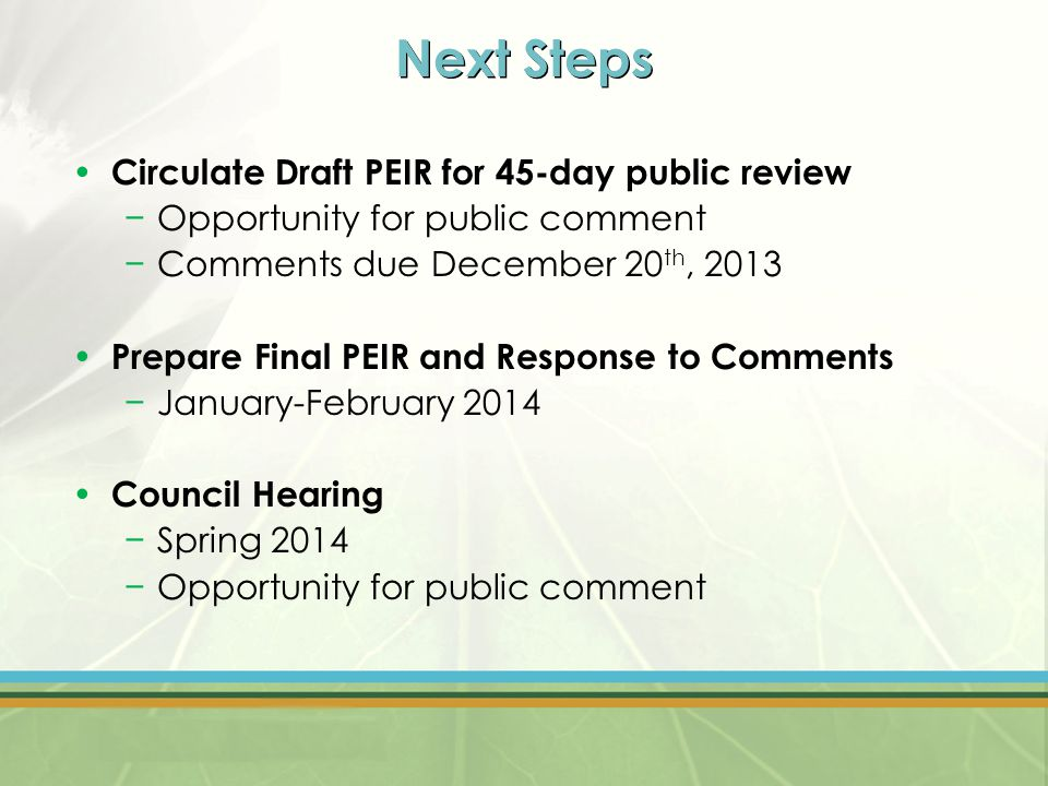 Next Steps Circulate Draft PEIR for 45-day public review −Opportunity for public comment −Comments due December 20 th, 2013 Prepare Final PEIR and Response to Comments −January-February 2014 Council Hearing −Spring 2014 −Opportunity for public comment