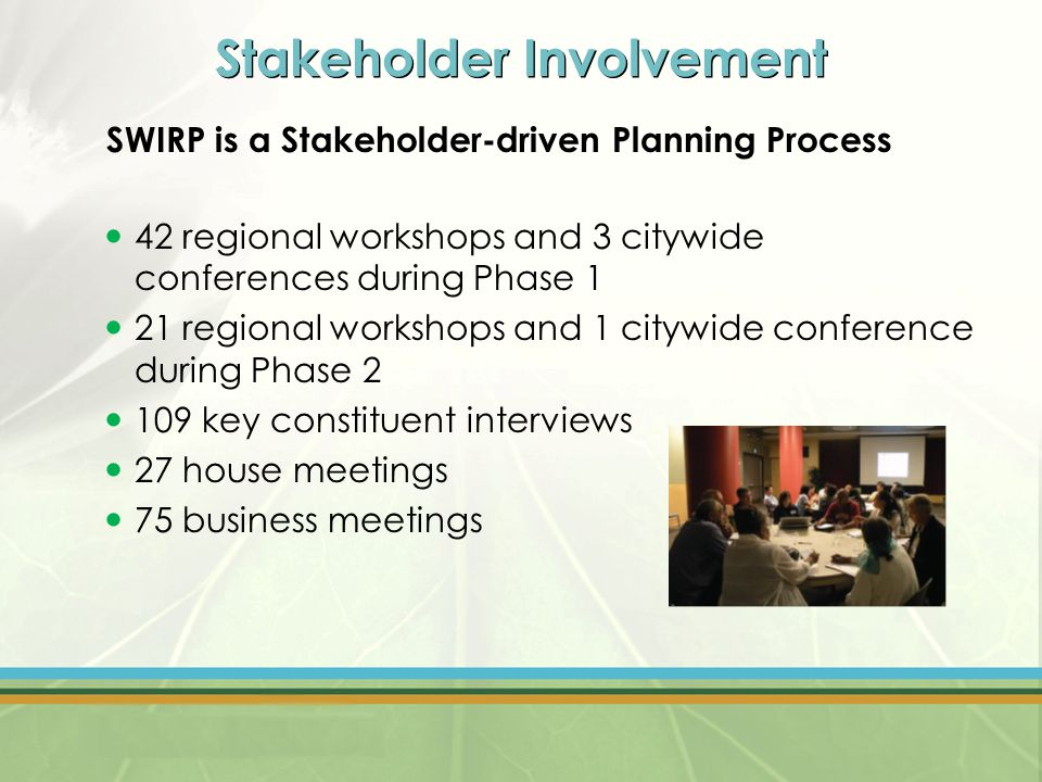 Stakeholder Involvement SWIRP is a Stakeholder-driven Planning Process 42 regional workshops and 3 citywide conferences during Phase 1 21 regional workshops and 1 citywide conference during Phase 2 109 key constituent interviews 27 house meetings 75 business meetings
