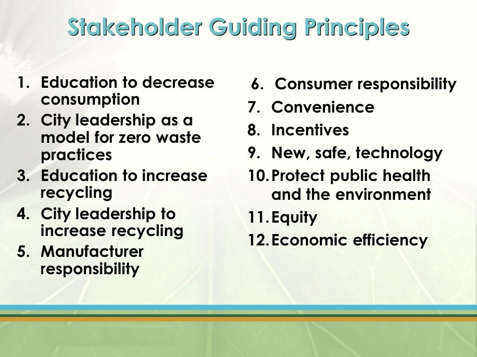 Stakeholder Guiding Principles 1.Education to decrease consumption 2.City leadership as a model for zero waste practices 3.Education to increase recycling 4.City leadership to increase recycling 5.Manufacturer responsibility 6.Consumer responsibility 7.Convenience 8.Incentives 9.New, safe, technology 10.Protect public health and the environment 11.Equity 12.Economic efficiency