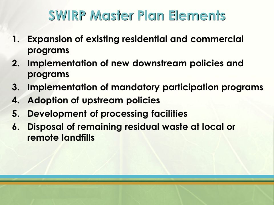 SWIRP Master Plan Elements 1.Expansion of existing residential and commercial programs 2.Implementation of new downstream policies and programs 3.Implementation of mandatory participation programs 4.Adoption of upstream policies 5.Development of processing facilities 6.Disposal of remaining residual waste at local or remote landfills