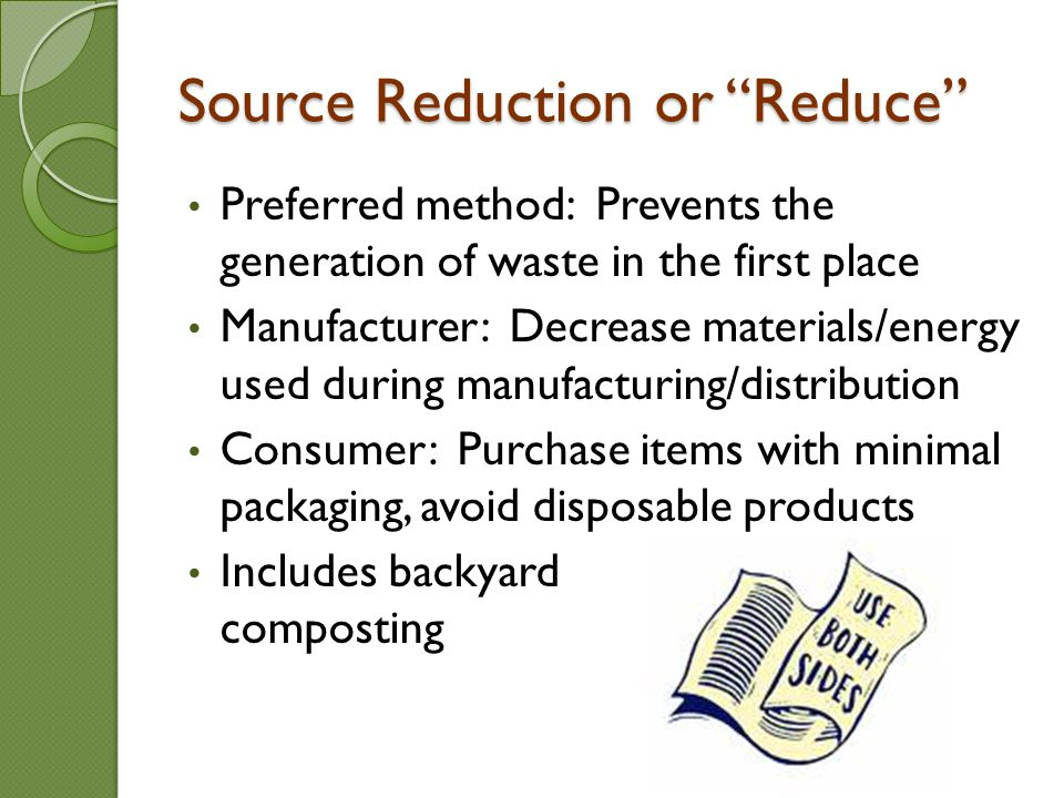Source Reduction or Reduce Preferred method: Prevents the generation of waste in the first place Manufacturer: Decrease materials/energy used during manufacturing/distribution Consumer: Purchase items with minimal packaging, avoid disposable products Includes backyard composting