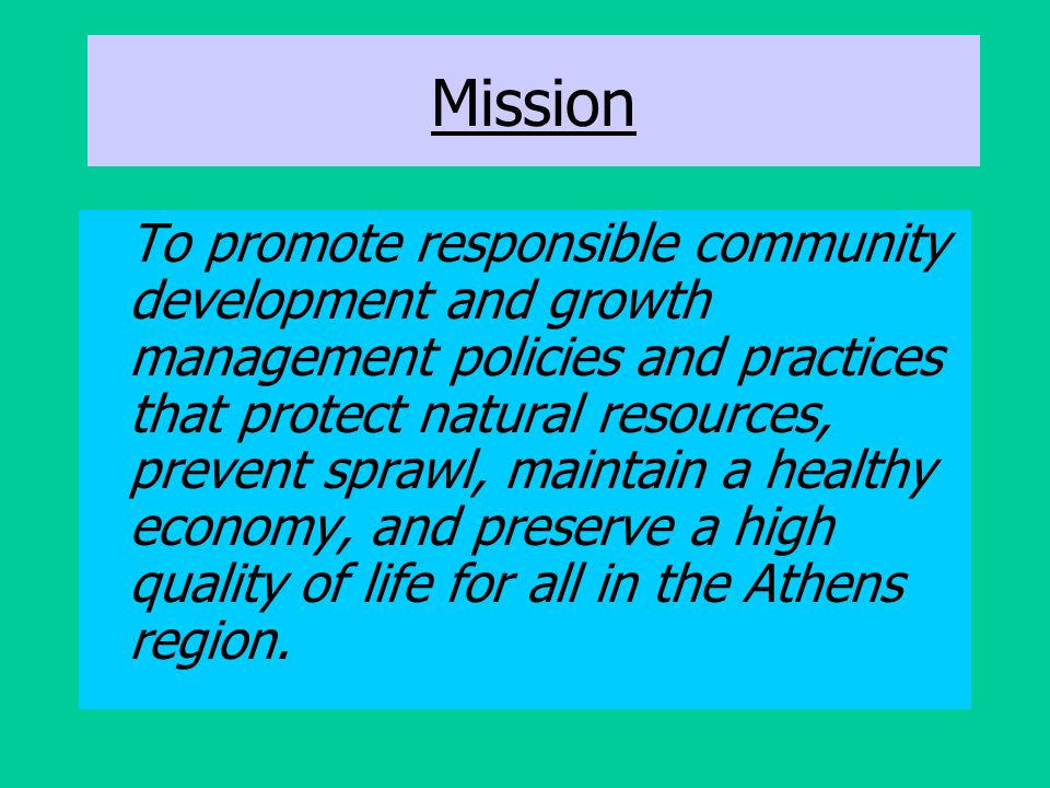 Mission To promote responsible community development and growth management policies and practices that protect natural resources, prevent sprawl, main