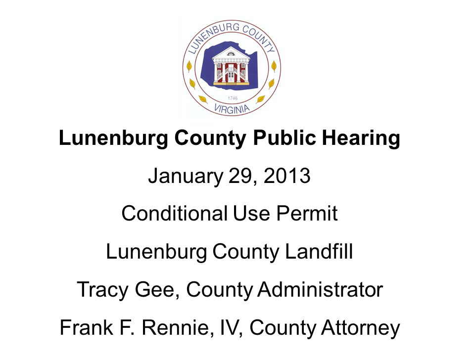 Lunenburg County Public Hearing January 29, 2013 Conditional Use Permit Lunenburg County Landfill Tracy Gee, County Administrator Frank F. Rennie, IV,