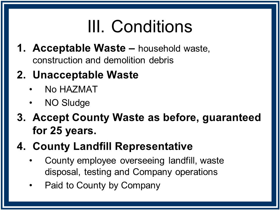 III. Conditions 1.Acceptable Waste – household waste, construction and demolition debris 2.Unacceptable Waste No HAZMAT NO Sludge 3.Accept County Wast