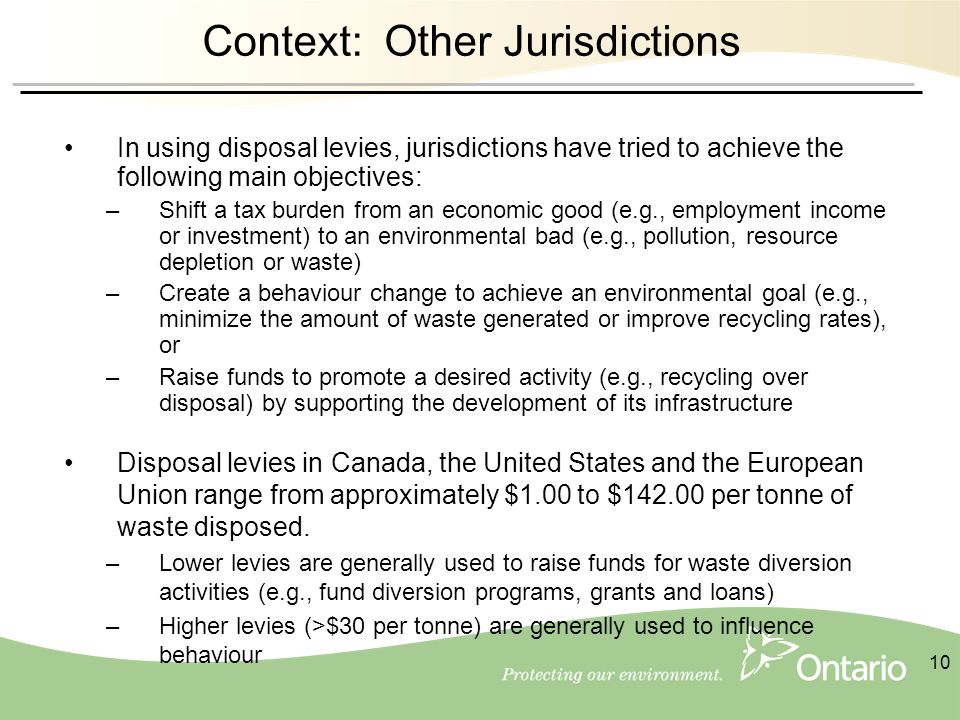 10 Context: Other Jurisdictions In using disposal levies, jurisdictions have tried to achieve the following main objectives: –Shift a tax burden from an economic good (e.g., employment income or investment) to an environmental bad (e.g., pollution, resource depletion or waste) –Create a behaviour change to achieve an environmental goal (e.g., minimize the amount of waste generated or improve recycling rates), or –Raise funds to promote a desired activity (e.g., recycling over disposal) by supporting the development of its infrastructure Disposal levies in Canada, the United States and the European Union range from approximately $1.00 to $142.00 per tonne of waste disposed.