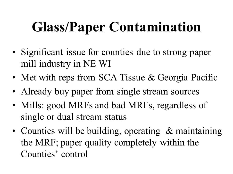 Glass/Paper Contamination Significant issue for counties due to strong paper mill industry in NE WI Met with reps from SCA Tissue & Georgia Pacific Already buy paper from single stream sources Mills: good MRFs and bad MRFs, regardless of single or dual stream status Counties will be building, operating & maintaining the MRF; paper quality completely within the Counties' control