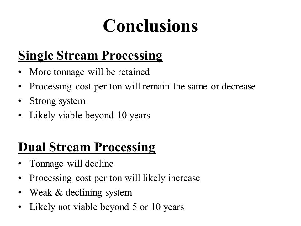 Conclusions Single Stream Processing More tonnage will be retained Processing cost per ton will remain the same or decrease Strong system Likely viable beyond 10 years Dual Stream Processing Tonnage will decline Processing cost per ton will likely increase Weak & declining system Likely not viable beyond 5 or 10 years