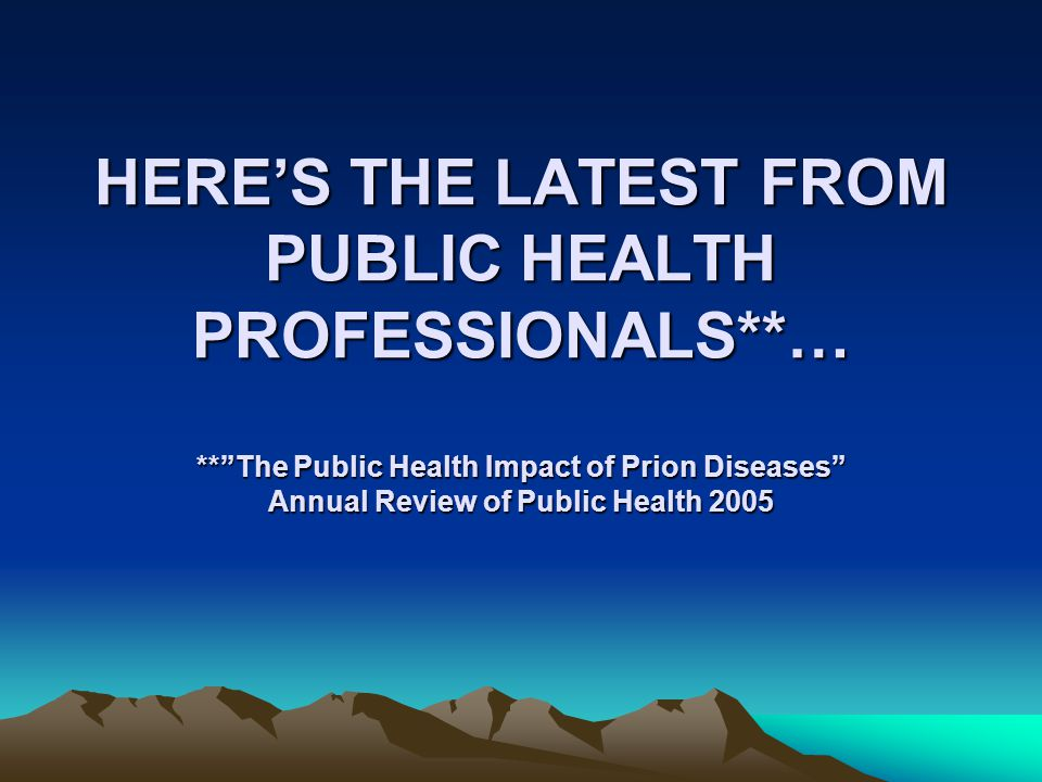 HERE'S THE LATEST FROM PUBLIC HEALTH PROFESSIONALS**… ** The Public Health Impact of Prion Diseases Annual Review of Public Health 2005