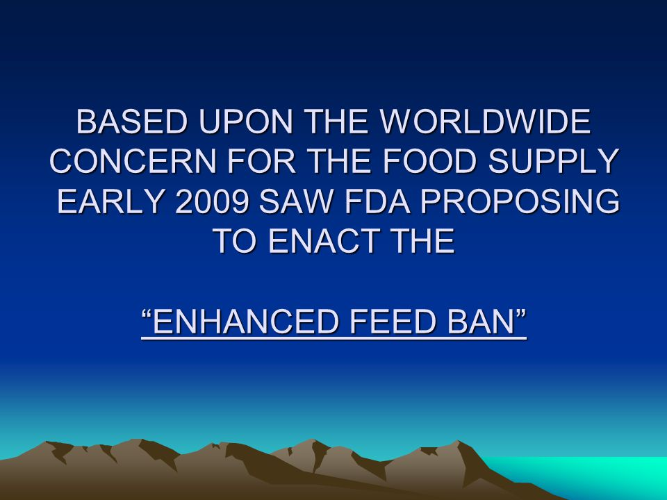 BASED UPON THE WORLDWIDE CONCERN FOR THE FOOD SUPPLY EARLY 2009 SAW FDA PROPOSING TO ENACT THE ENHANCED FEED BAN