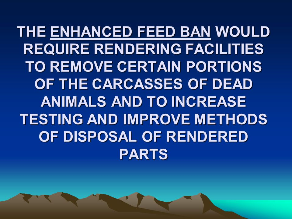 THE ENHANCED FEED BAN WOULD REQUIRE RENDERING FACILITIES TO REMOVE CERTAIN PORTIONS OF THE CARCASSES OF DEAD ANIMALS AND TO INCREASE TESTING AND IMPROVE METHODS OF DISPOSAL OF RENDERED PARTS