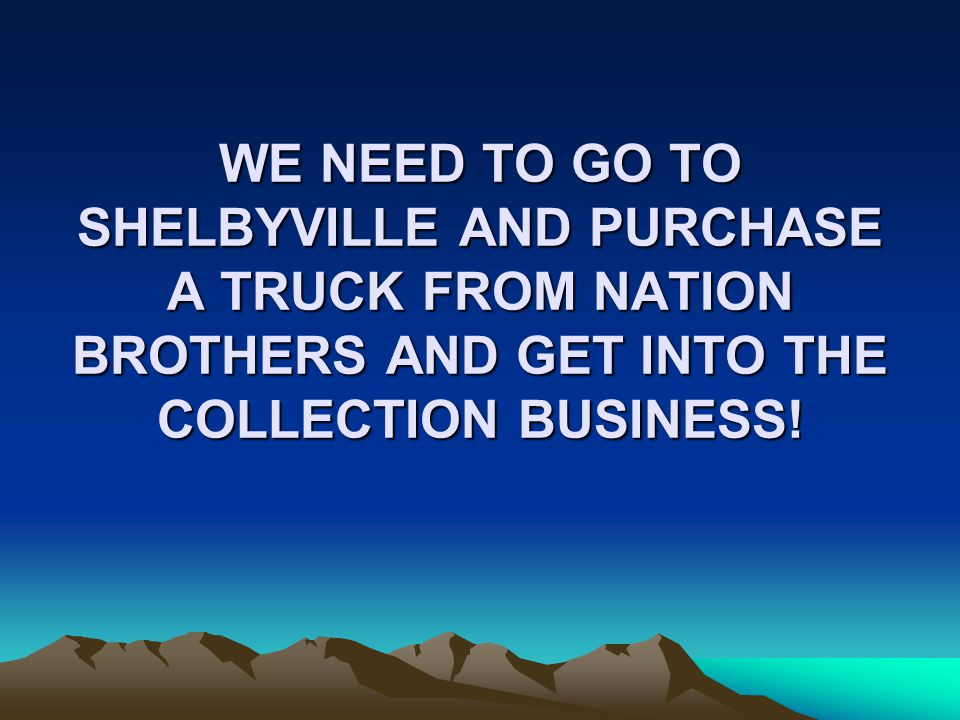 WE NEED TO GO TO SHELBYVILLE AND PURCHASE A TRUCK FROM NATION BROTHERS AND GET INTO THE COLLECTION BUSINESS!