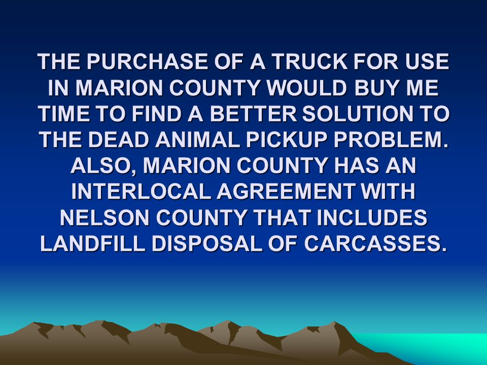 THE PURCHASE OF A TRUCK FOR USE IN MARION COUNTY WOULD BUY ME TIME TO FIND A BETTER SOLUTION TO THE DEAD ANIMAL PICKUP PROBLEM.