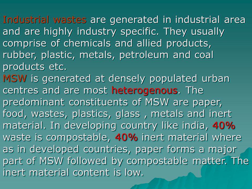 Industrial wastes are generated in industrial area and are highly industry specific. They usually comprise of chemicals and allied products, rubber, p