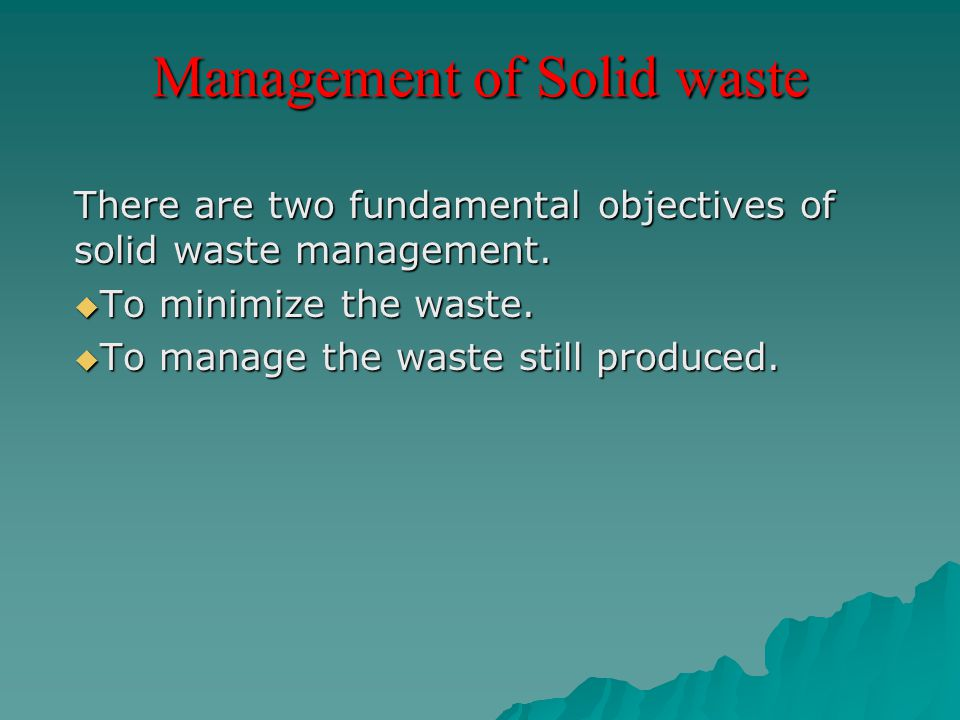 Management of Solid waste There are two fundamental objectives of solid waste management.  To minimize the waste.  To manage the waste still produce