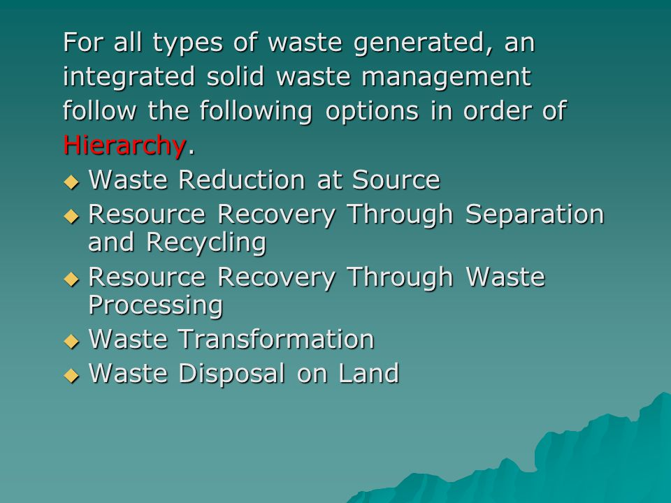 For all types of waste generated, an integrated solid waste management follow the following options in order of Hierarchy.  Waste Reduction at Source
