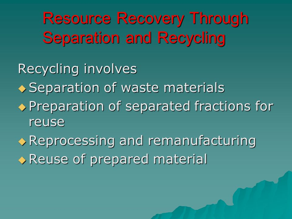 Resource Recovery Through Separation and Recycling Recycling involves  Separation of waste materials  Preparation of separated fractions for reuse 