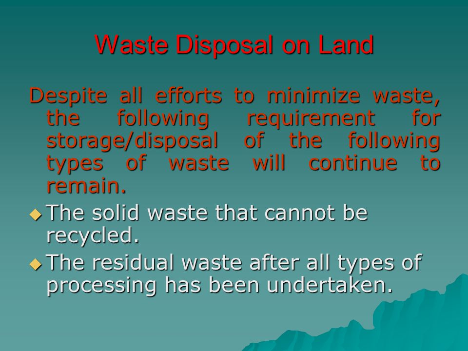 Waste Disposal on Land Despite all efforts to minimize waste, the following requirement for storage/disposal of the following types of waste will cont