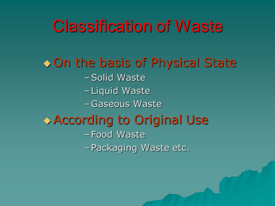 Classification of Waste  On the basis of Physical State –Solid Waste –Liquid Waste –Gaseous Waste  According to Original Use –Food Waste –Packaging